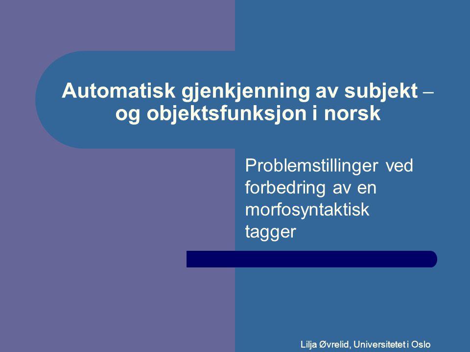 Lilja Øvrelid, Universitetet i Oslo Automatisk gjenkjenning av subjekt – og objektsfunksjon i norsk Problemstillinger ved forbedring av en morfosyntaktisk tagger