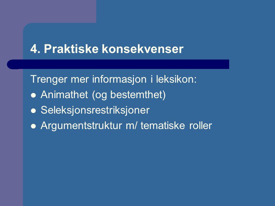 4. Praktiske konsekvenser Trenger mer informasjon i leksikon: Animathet (og bestemthet) Seleksjonsrestriksjoner Argumentstruktur m/ tematiske roller