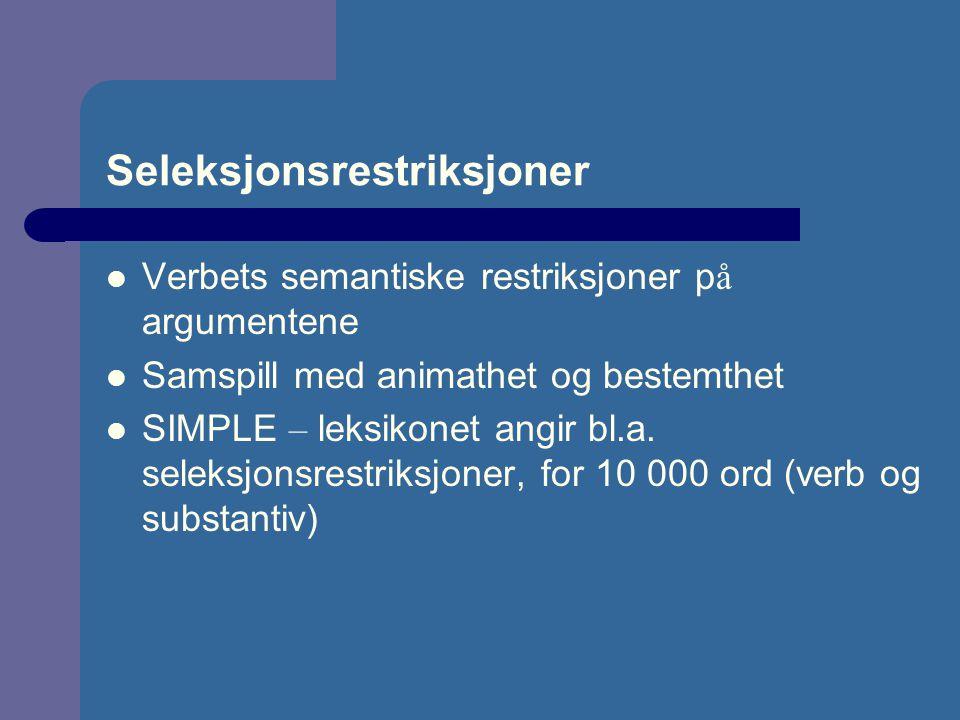 Seleksjonsrestriksjoner Verbets semantiske restriksjoner p å argumentene Samspill med animathet og bestemthet SIMPLE – leksikonet angir bl.a.