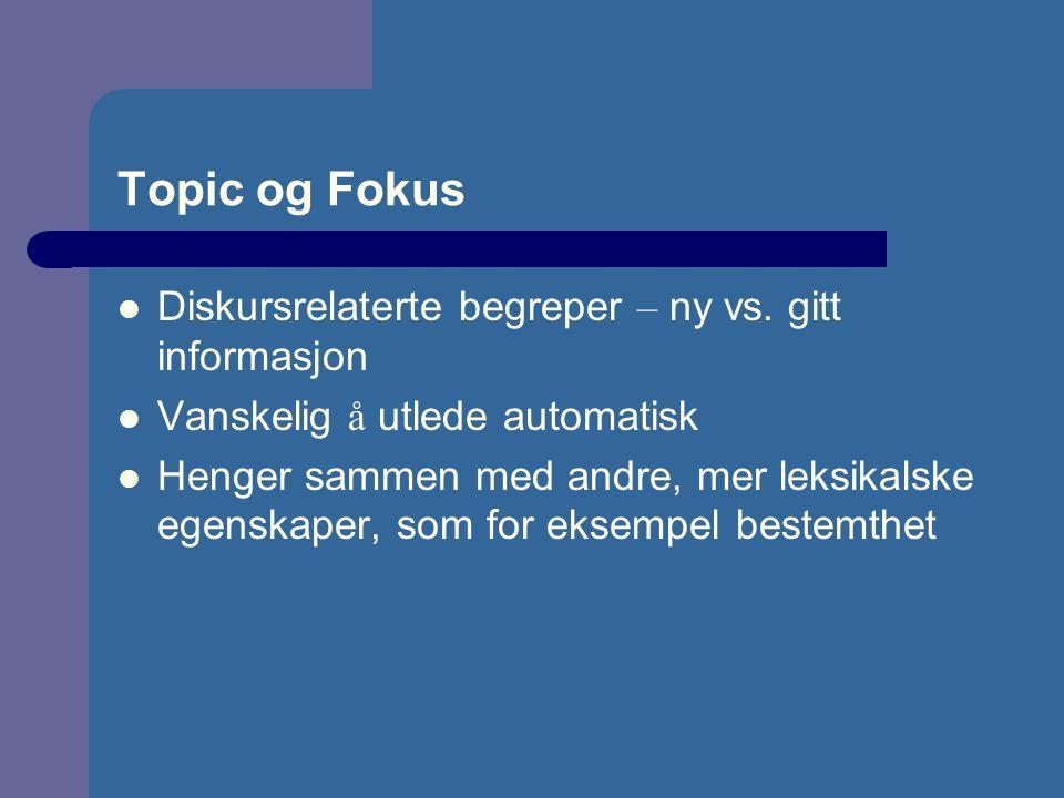 Topic og Fokus Diskursrelaterte begreper – ny vs. gitt informasjon Vanskelig å utlede automatisk Henger sammen med andre, mer leksikalske egenskaper,