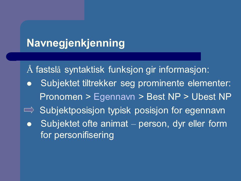 Navnegjenkjenning Å fastsl å syntaktisk funksjon gir informasjon: Subjektet tiltrekker seg prominente elementer: Pronomen > Egennavn > Best NP > Ubest