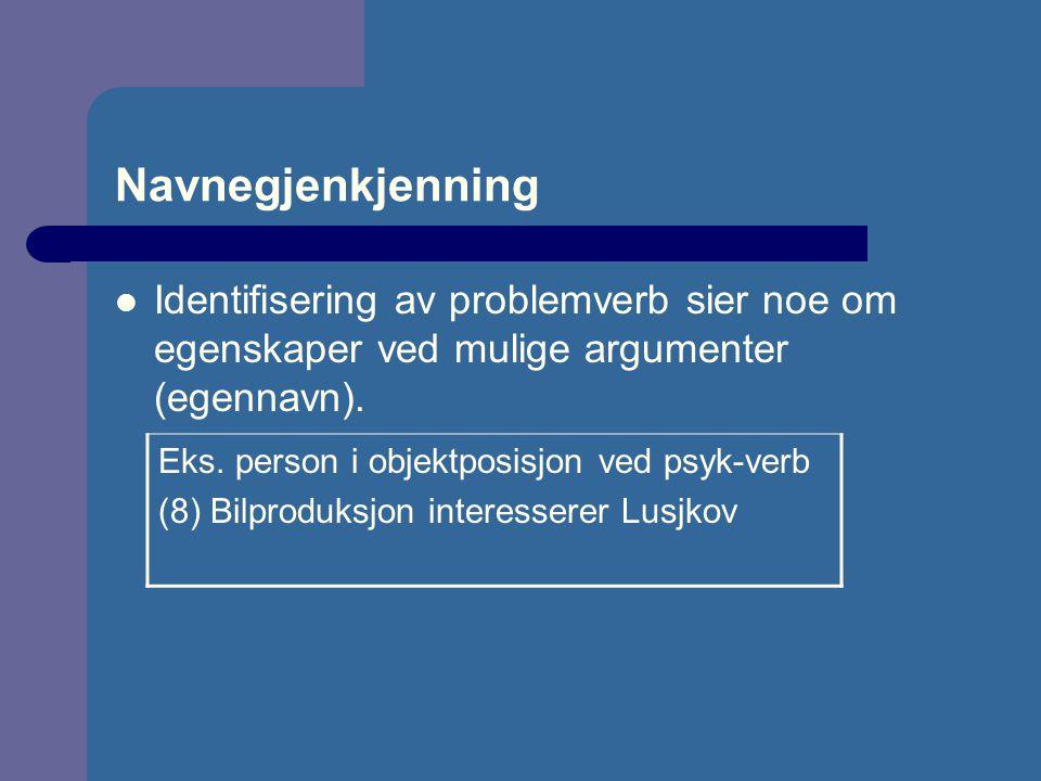 Navnegjenkjenning Identifisering av problemverb sier noe om egenskaper ved mulige argumenter (egennavn). Eks. person i objektposisjon ved psyk-verb (8