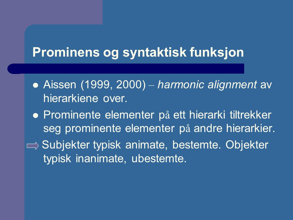 Prominens og syntaktisk funksjon Aissen (1999, 2000) – harmonic alignment av hierarkiene over.