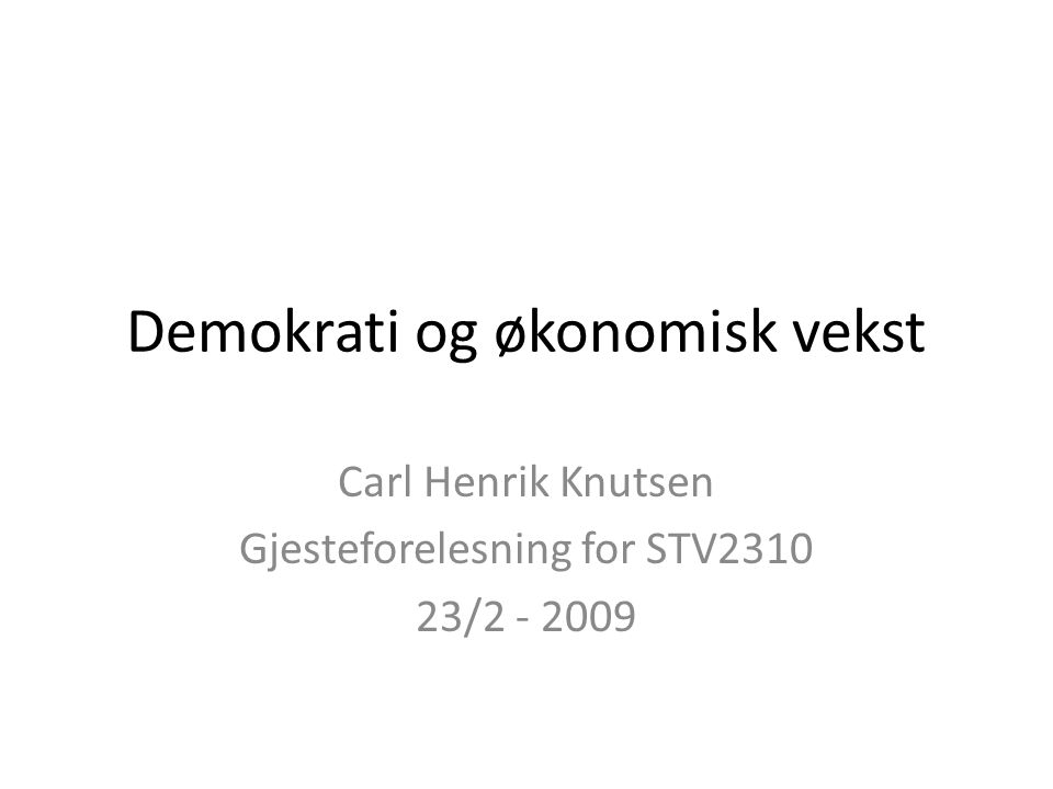 Demokrati og økonomisk vekst Carl Henrik Knutsen Gjesteforelesning for STV2310 23/2 - 2009
