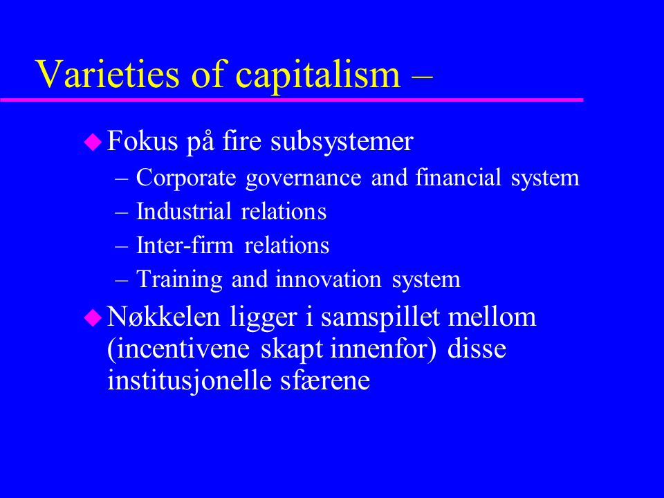 Varieties of capitalism – u Fokus på fire subsystemer –Corporate governance and financial system –Industrial relations –Inter-firm relations –Training