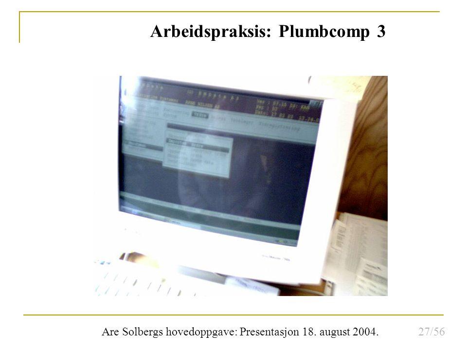 Are Solbergs hovedoppgave: Presentasjon 18. august 2004. Arbeidspraksis: Plumbcomp 3 27/56