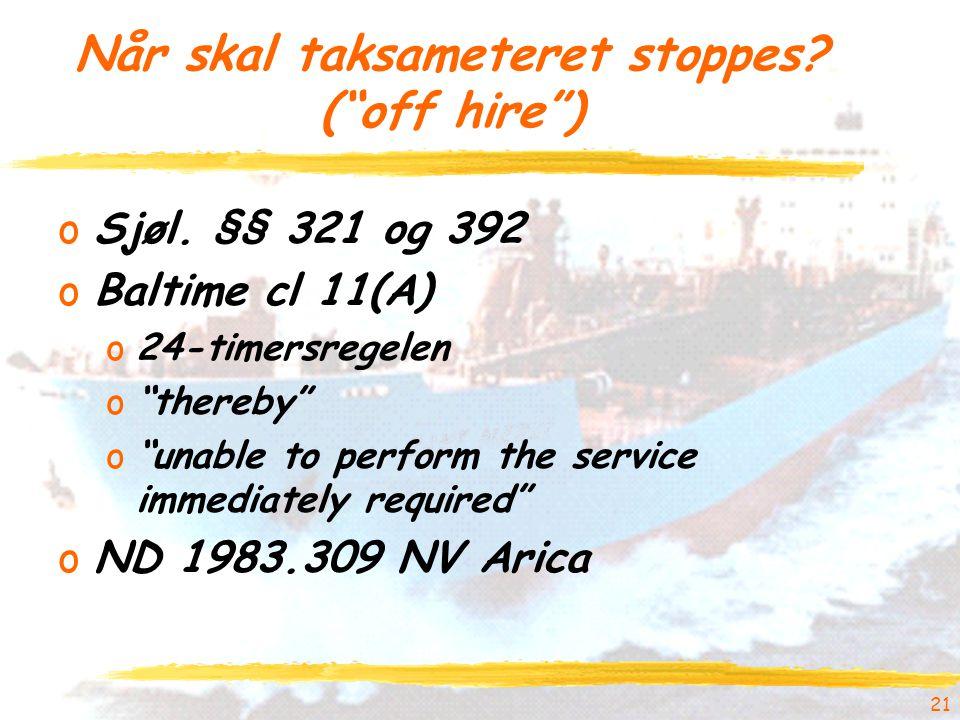 """21 Når skal taksameteret stoppes? (""""off hire"""") oSjøl. §§ 321 og 392 oBaltime cl 11(A) o24-timersregelen o""""thereby"""" o""""unable to perform the service imm"""