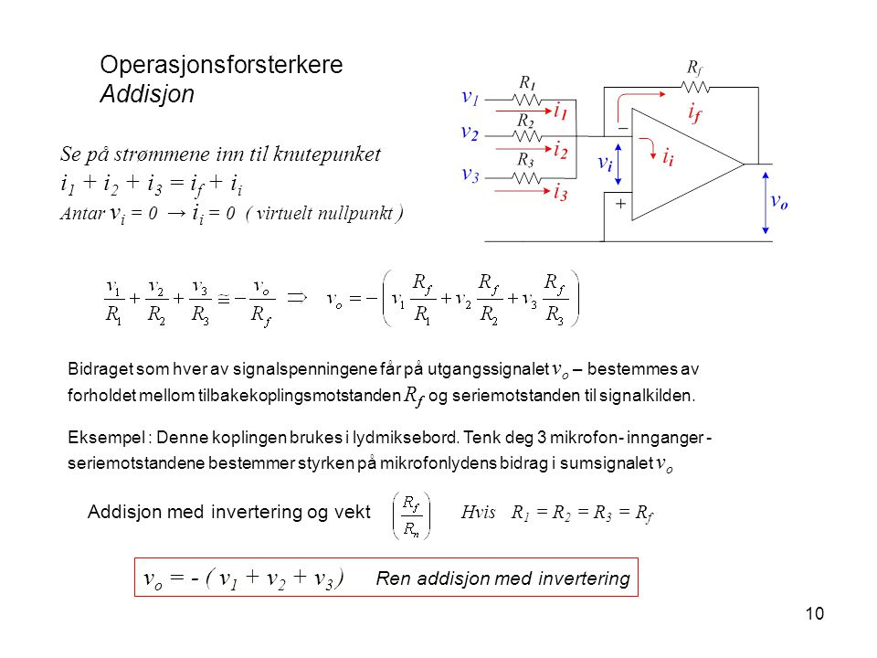 10 Operasjonsforsterkere Addisjon Se på strømmene inn til knutepunket i 1 + i 2 + i 3 = i f + i i Antar v i = 0 → i i = 0 ( virtuelt nullpunkt ) Addis