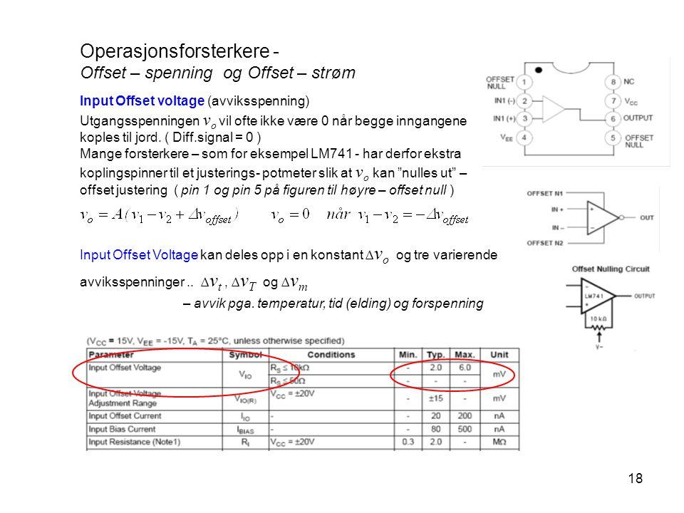 18 Operasjonsforsterkere - Offset – spenning og Offset – strøm Input Offset voltage (avviksspenning) Utgangsspenningen v o vil ofte ikke være 0 når be