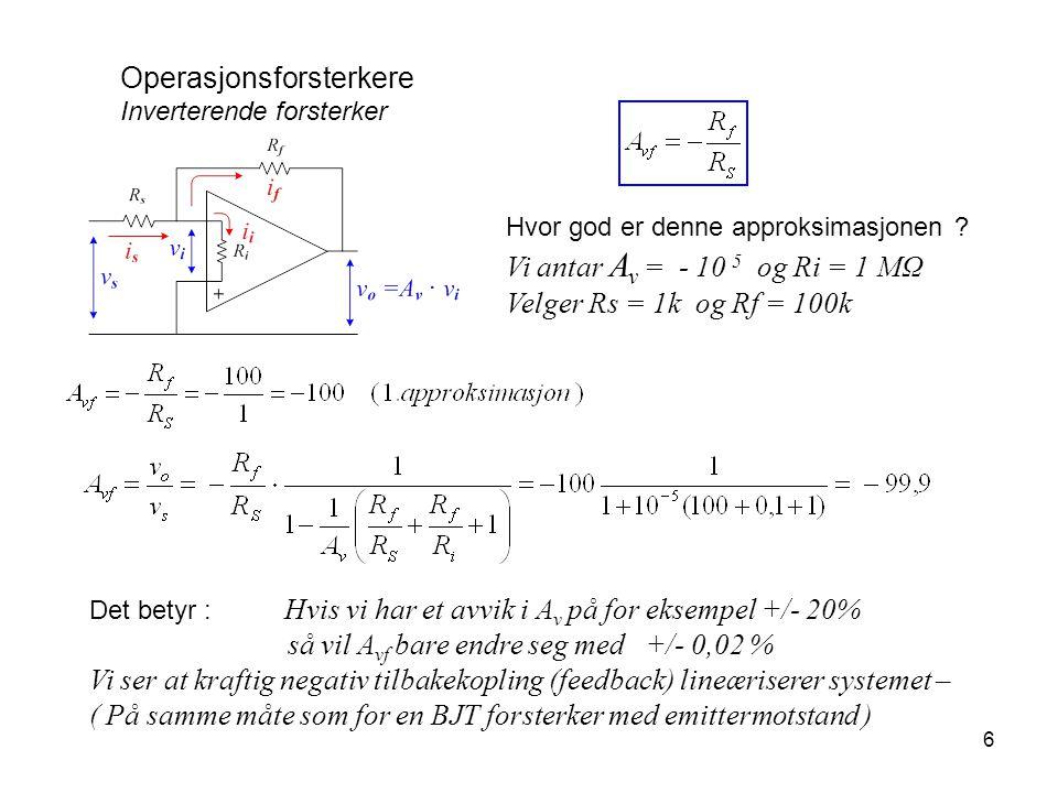 6 Operasjonsforsterkere Inverterende forsterker Hvor god er denne approksimasjonen ? Vi antar A v = - 10 5 og Ri = 1 MΩ Velger Rs = 1k og Rf = 100k De