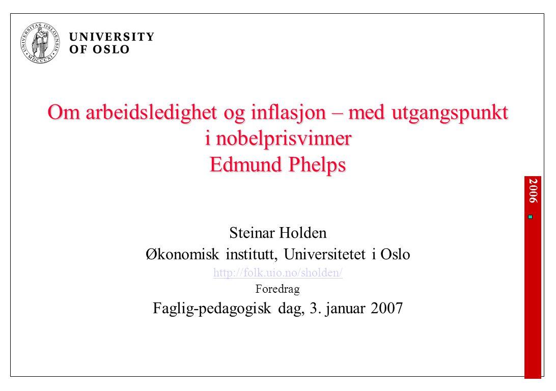 2006 Om arbeidsledighet og inflasjon – med utgangspunkt i nobelprisvinner Edmund Phelps Steinar Holden Økonomisk institutt, Universitetet i Oslo http://folk.uio.no/sholden/ Foredrag Faglig-pedagogisk dag, 3.