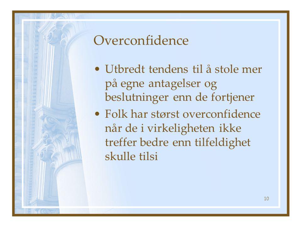 Overconfidence Utbredt tendens til å stole mer på egne antagelser og beslutninger enn de fortjener Folk har størst overconfidence når de i virkeligheten ikke treffer bedre enn tilfeldighet skulle tilsi 10