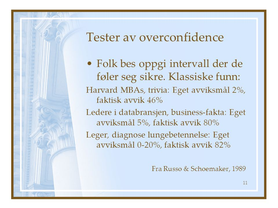 Tester av overconfidence Folk bes oppgi intervall der de føler seg sikre. Klassiske funn: Harvard MBAs, trivia: Eget avviksmål 2%, faktisk avvik 46% L