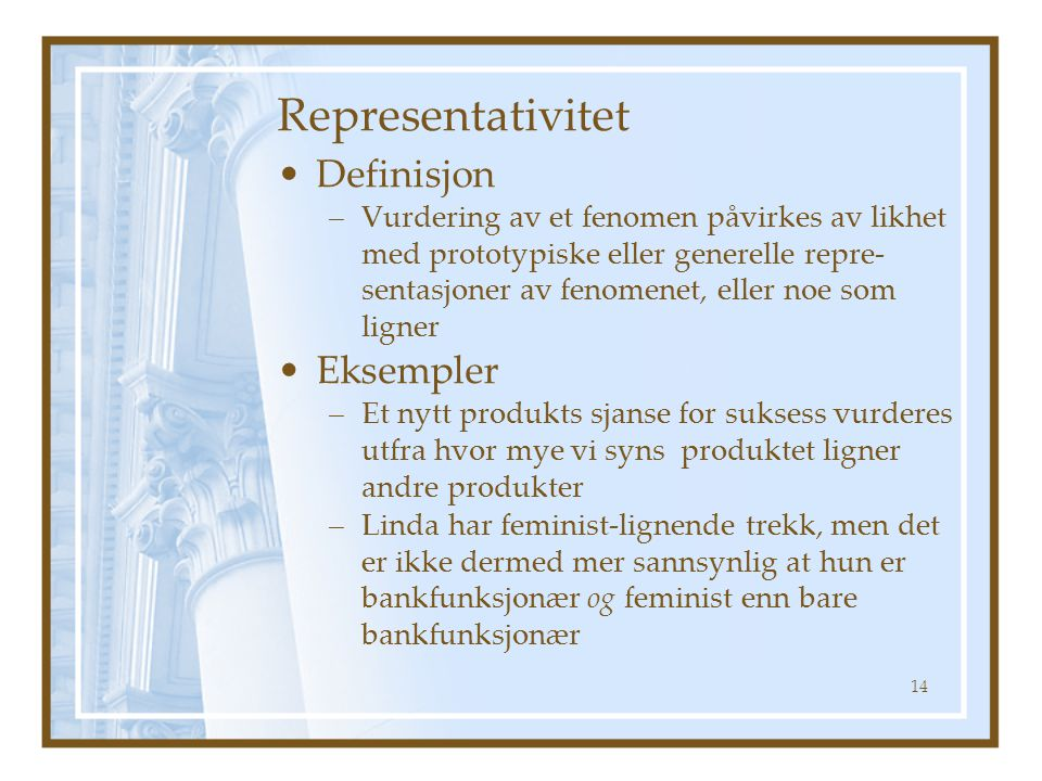Representativitet Definisjon –Vurdering av et fenomen påvirkes av likhet med prototypiske eller generelle repre- sentasjoner av fenomenet, eller noe som ligner Eksempler –Et nytt produkts sjanse for suksess vurderes utfra hvor mye vi syns produktet ligner andre produkter –Linda har feminist-lignende trekk, men det er ikke dermed mer sannsynlig at hun er bankfunksjonær og feminist enn bare bankfunksjonær 14