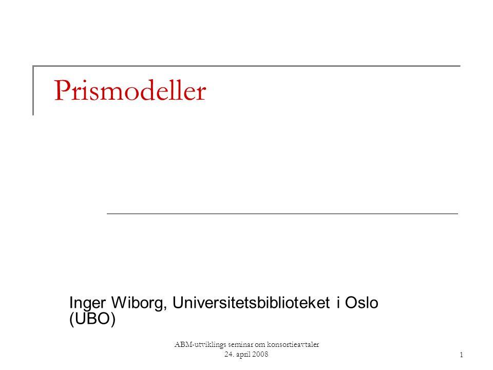 ABM-utviklings seminar om konsortieavtaler 24. april 20081 Prismodeller Inger Wiborg, Universitetsbiblioteket i Oslo (UBO)