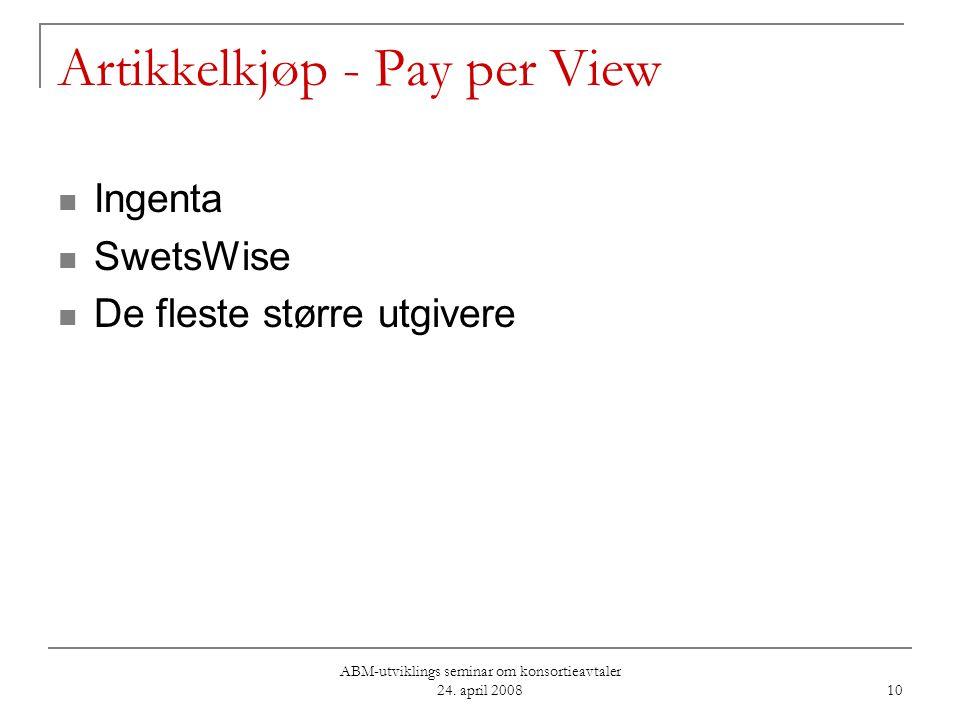 ABM-utviklings seminar om konsortieavtaler 24. april 2008 10 Artikkelkjøp - Pay per View Ingenta SwetsWise De fleste større utgivere