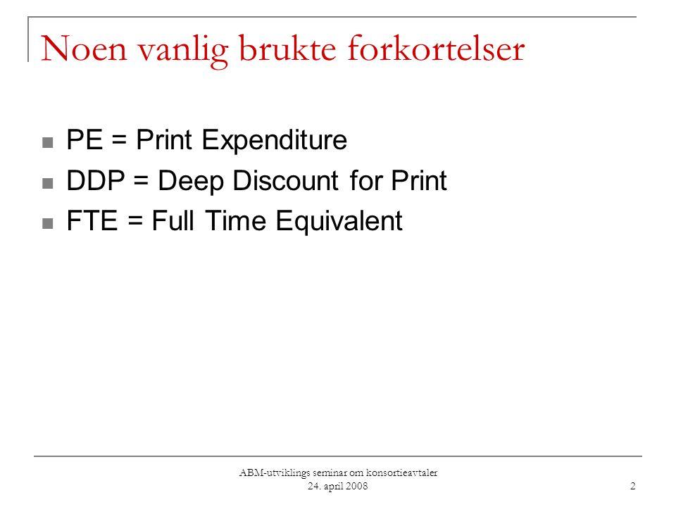 ABM-utviklings seminar om konsortieavtaler 24. april 2008 2 Noen vanlig brukte forkortelser PE = Print Expenditure DDP = Deep Discount for Print FTE =