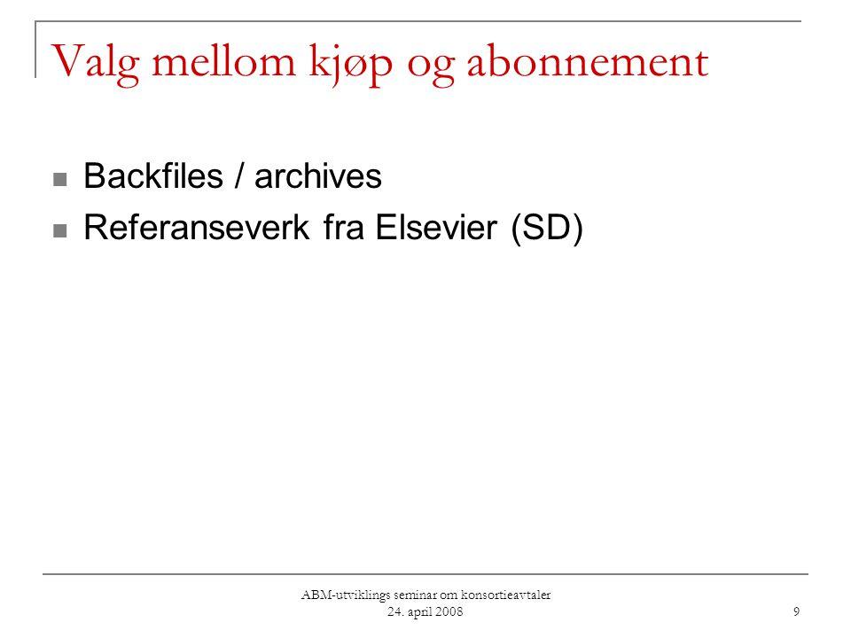 ABM-utviklings seminar om konsortieavtaler 24. april 2008 9 Valg mellom kjøp og abonnement Backfiles / archives Referanseverk fra Elsevier (SD)