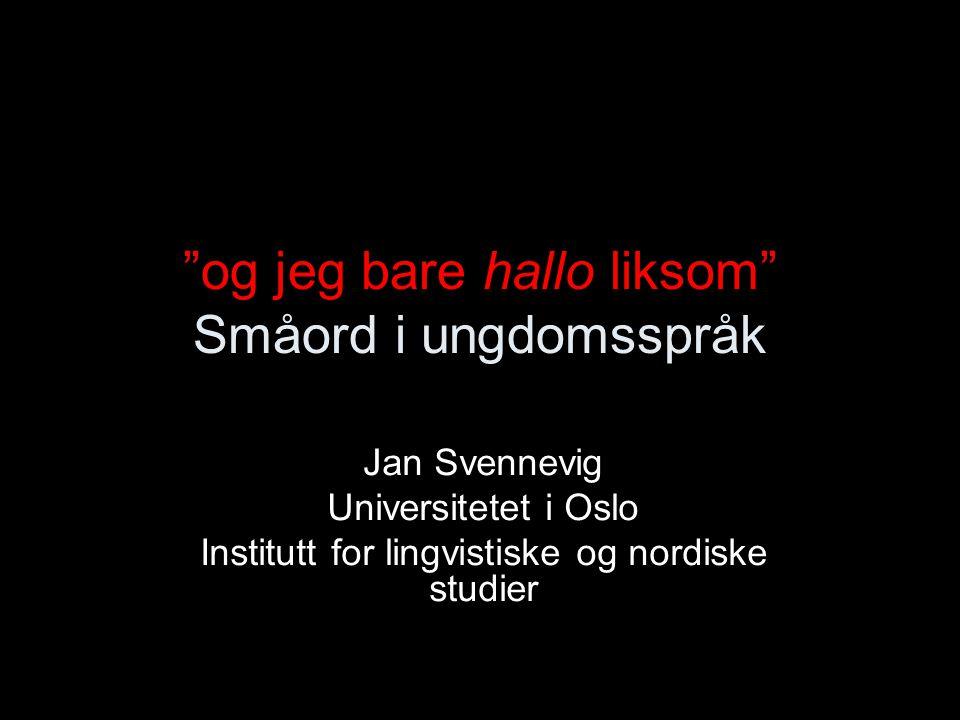 og jeg bare hallo liksom Småord i ungdomsspråk Jan Svennevig Universitetet i Oslo Institutt for lingvistiske og nordiske studier