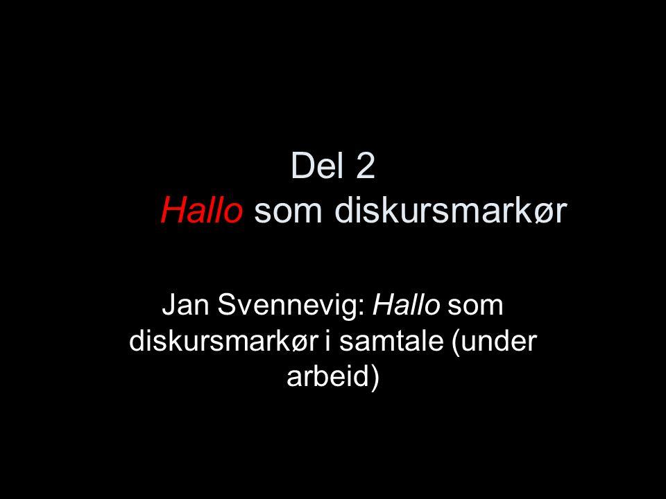 Del 2 Hallo som diskursmarkør Jan Svennevig: Hallo som diskursmarkør i samtale (under arbeid)