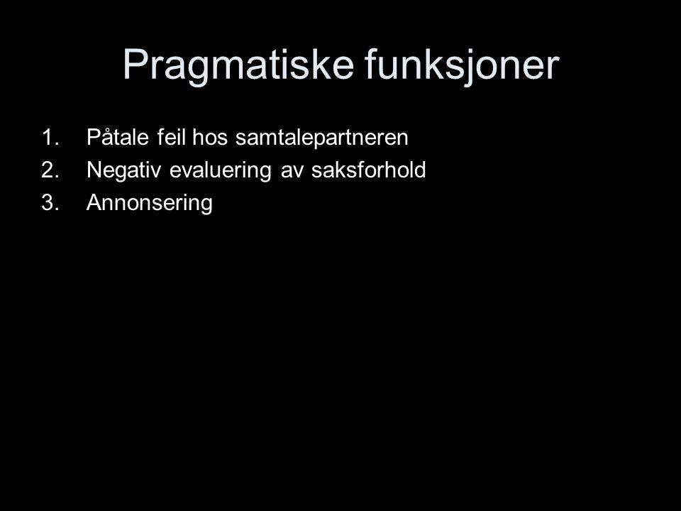 Pragmatiske funksjoner 1.Påtale feil hos samtalepartneren 2.Negativ evaluering av saksforhold 3.Annonsering