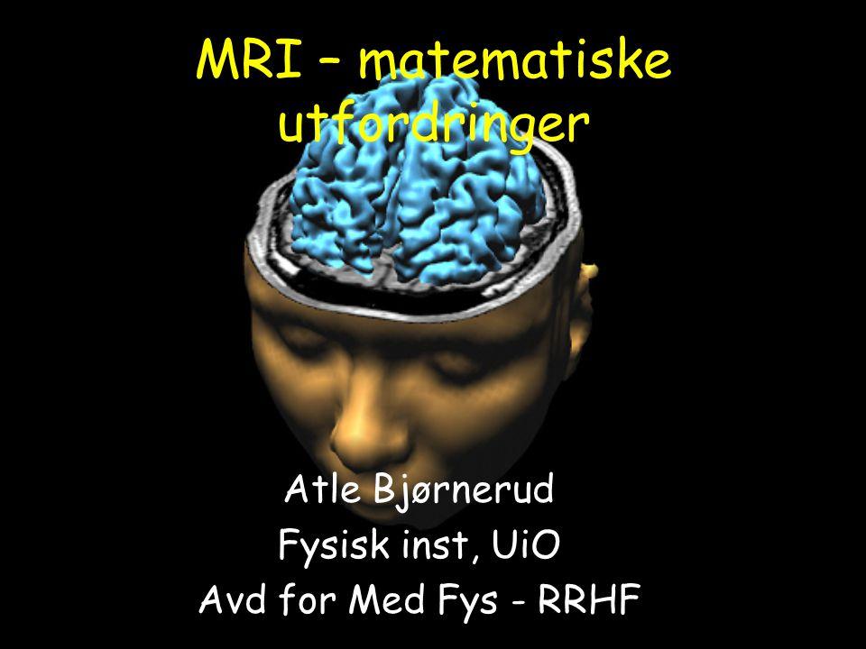 MRI – matematiske utfordringer Atle Bjørnerud Fysisk inst, UiO Avd for Med Fys - RRHF