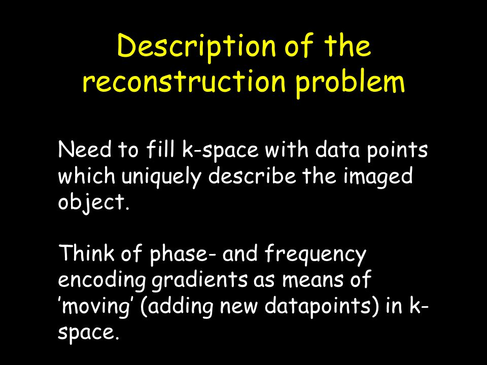 Description of the reconstruction problem Need to fill k-space with data points which uniquely describe the imaged object. Think of phase- and frequen