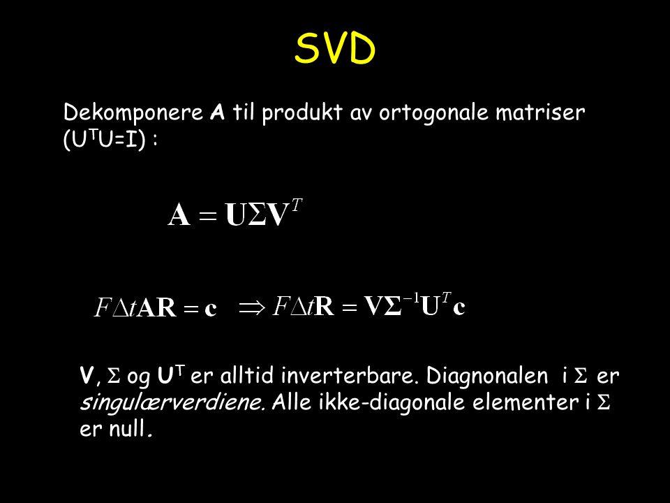 SVD Dekomponere A til produkt av ortogonale matriser (U T U=I) : V,  og U T er alltid inverterbare. Diagnonalen i  er singulærverdiene. Alle ikke-di