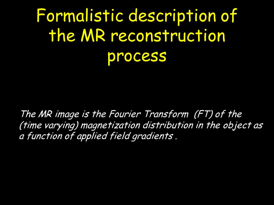 Formalistic description of the MR reconstruction process The MR image is the Fourier Transform (FT) of the (time varying) magnetization distribution i