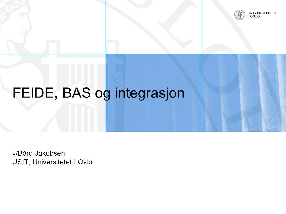 FEIDE, BAS og integrasjon v/Bård Jakobsen USIT, Universitetet i Oslo