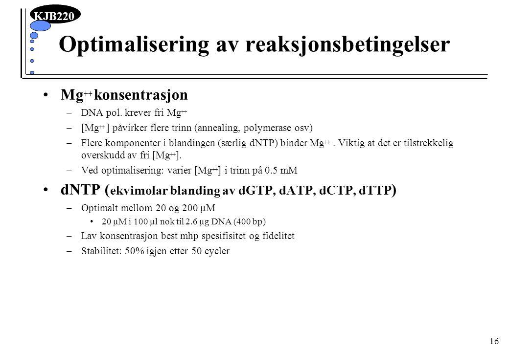 KJB220 16 Optimalisering av reaksjonsbetingelser Mg ++ konsentrasjon –DNA pol. krever fri Mg ++ –[Mg ++ ] påvirker flere trinn (annealing, polymerase