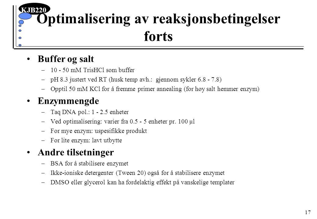 KJB220 17 Optimalisering av reaksjonsbetingelser forts Buffer og salt –10 - 50 mM TrisHCl som buffer –pH 8.3 justert ved RT (husk temp avh.: gjennom s