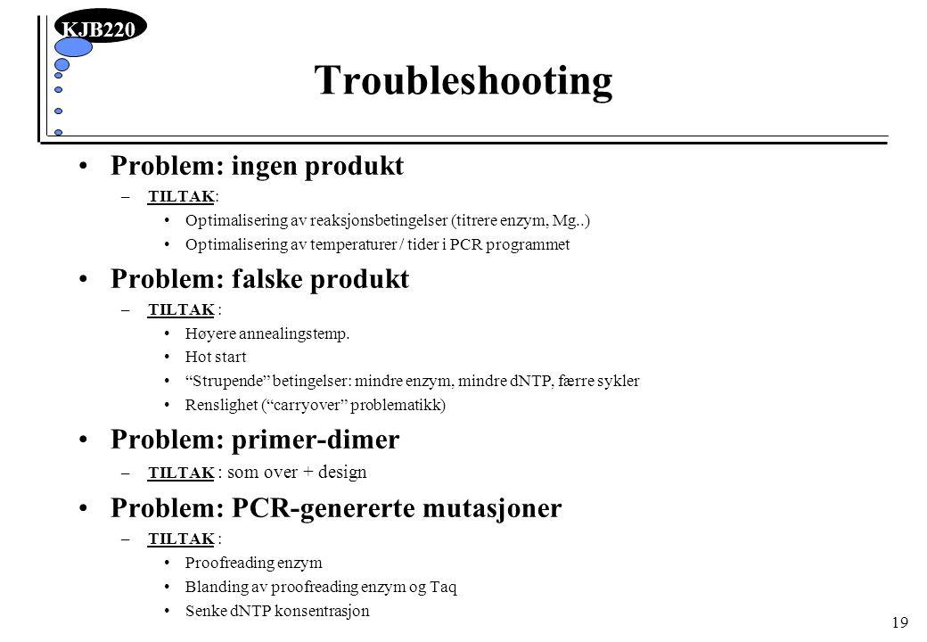 KJB220 19 Troubleshooting Problem: ingen produkt –TILTAK: Optimalisering av reaksjonsbetingelser (titrere enzym, Mg..) Optimalisering av temperaturer