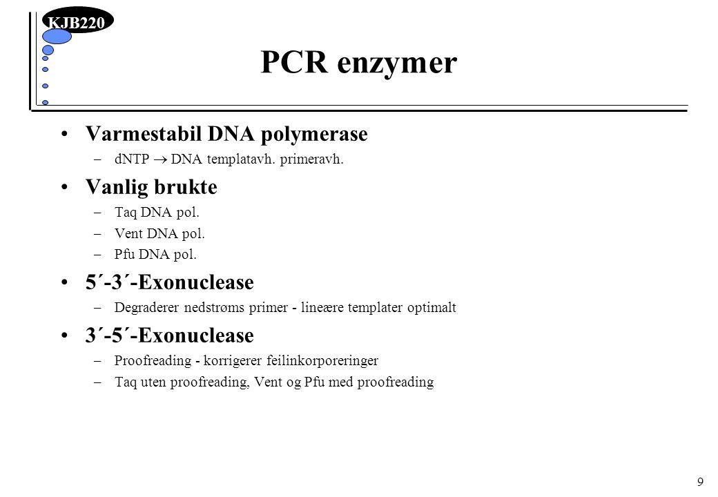 KJB220 10 Primere Typisk lengde 15 -28 nukleotider –50 - 60% GC Tm bestemmes av sekvens og reaksjonsbetingelser –Tm = temp hvor 50% av primer har hybridisert (dsDNA) og 50% er fri (ssDNA) –Kan grovt estimeres som Tm = 2x [#AT-bp] + 4x [#GC-bp] –Kan mer presis estimeres av dataprogrammer –Salt stabiliserer: Tm avtar med fallende ionestyrke Optimal annealingstemp = Tm - 5˚C –normalt mellom 55 og 72 ˚C Balansert Tm for de to primere Konsentrasjon: 0.1 - 0.5 µM –For høy kons fremmer misinkorporering, falsk priming og primer-dimer dannelse