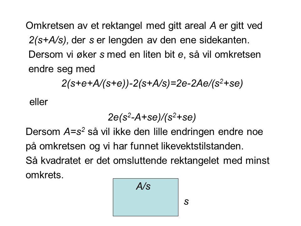 Omkretsen av et rektangel med gitt areal A er gitt ved 2(s+A/s), der s er lengden av den ene sidekanten. Dersom vi øker s med en liten bit e, så vil o