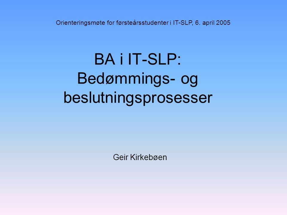 BA i IT-SLP: Bedømmings- og beslutningsprosesser Geir Kirkebøen Orienteringsmøte for førsteårsstudenter i IT-SLP, 6. april 2005