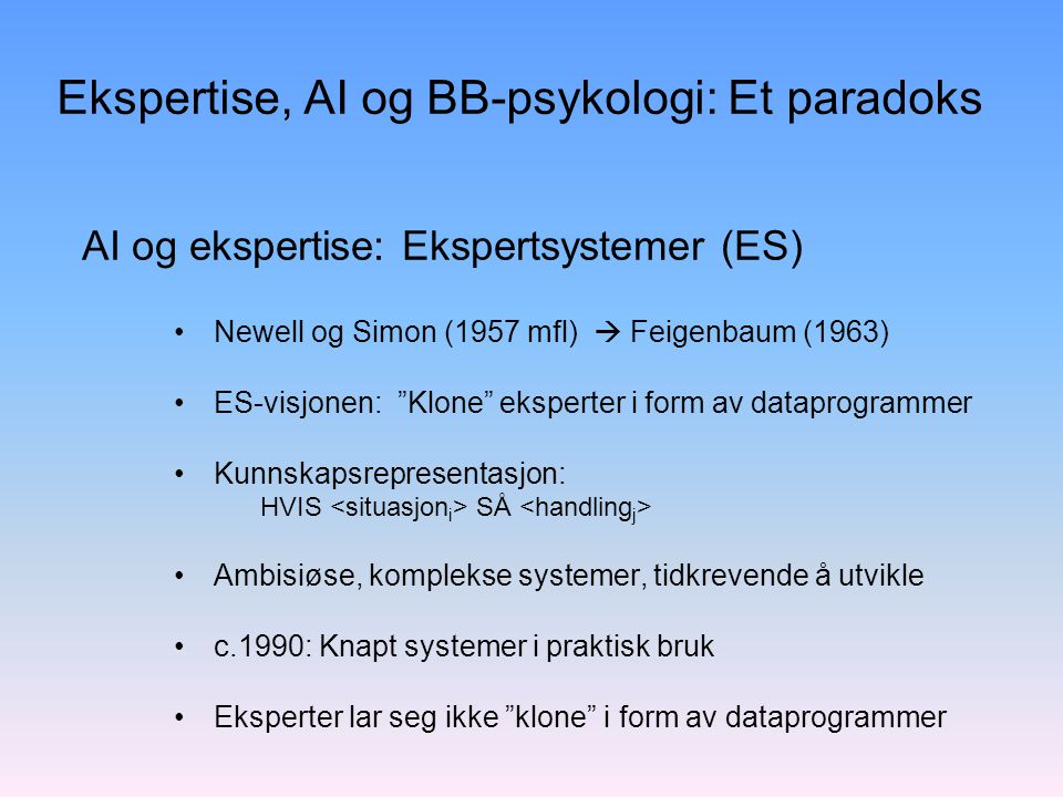 Ekspertise, AI og BB-psykologi: Et paradoks Newell og Simon (1957 mfl)  Feigenbaum (1963) ES-visjonen: Klone eksperter i form av dataprogrammer Kunnskapsrepresentasjon: HVIS SÅ Ambisiøse, komplekse systemer, tidkrevende å utvikle c.1990: Knapt systemer i praktisk bruk Eksperter lar seg ikke klone i form av dataprogrammer AI og ekspertise: Ekspertsystemer (ES)