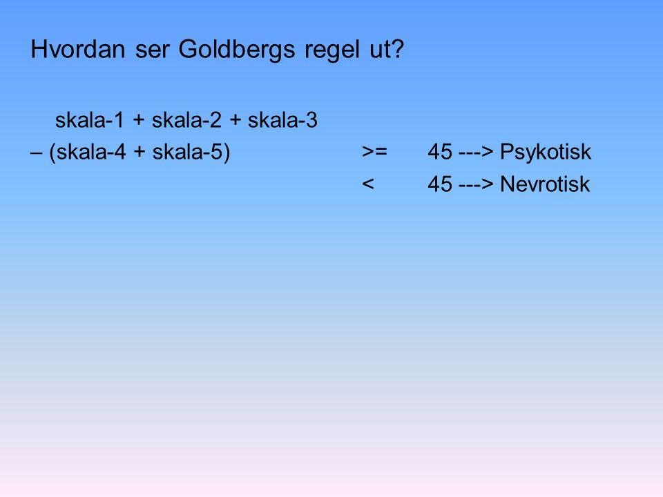Hvordan ser Goldbergs regel ut? skala-1 + skala-2 + skala-3 – (skala-4 + skala-5) >= 45 ---> Psykotisk Nevrotisk
