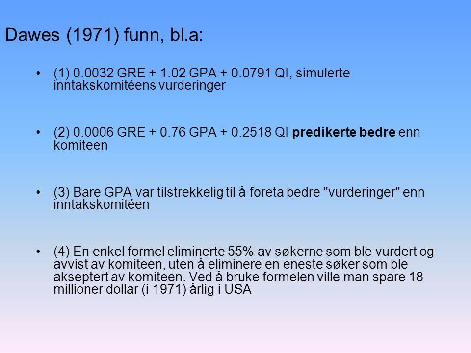 Dawes (1971) funn, bl.a: (1) 0.0032 GRE + 1.02 GPA + 0.0791 QI, simulerte inntakskomitéens vurderinger (2) 0.0006 GRE + 0.76 GPA + 0.2518 QI predikerte bedre enn komiteen (3) Bare GPA var tilstrekkelig til å foreta bedre vurderinger enn inntakskomitéen (4) En enkel formel eliminerte 55% av søkerne som ble vurdert og avvist av komiteen, uten å eliminere en eneste søker som ble akseptert av komiteen.