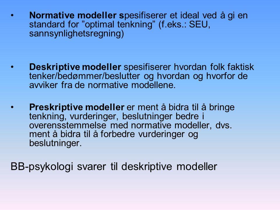 Normative modeller spesifiserer et ideal ved å gi en standard for optimal tenkning (f.eks.: SEU, sannsynlighetsregning) Deskriptive modeller spesifiserer hvordan folk faktisk tenker/bedømmer/beslutter og hvordan og hvorfor de avviker fra de normative modellene.