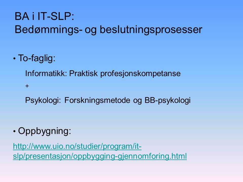 BA i IT-SLP: Bedømmings- og beslutningsprosesser To-faglig: Informatikk: Praktisk profesjonskompetanse + Psykologi: Forskningsmetode og BB-psykologi Oppbygning: http://www.uio.no/studier/program/it- slp/presentasjon/oppbygging-gjennomforing.html