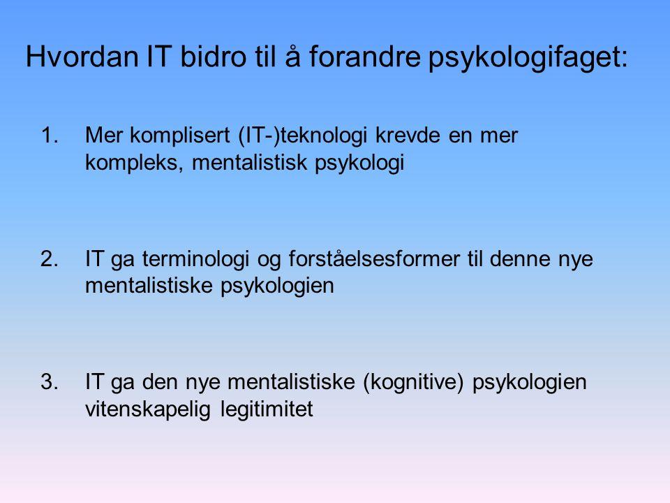 Hvordan IT bidro til å forandre psykologifaget: 1.Mer komplisert (IT-)teknologi krevde en mer kompleks, mentalistisk psykologi 2.IT ga terminologi og forståelsesformer til denne nye mentalistiske psykologien 3.IT ga den nye mentalistiske (kognitive) psykologien vitenskapelig legitimitet