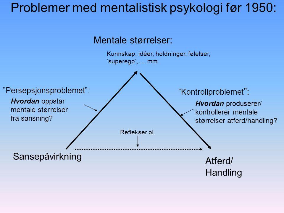 Mentale størrelser SansepåvirkningAtferd/ Handling Atferdspsykologiens løsning: Persepsjons- problemet Kontroll- problemet Respons (atferd) Stimuli (Sansepåvirkning) everything can be done in terms of stimuli and response (John Watson, 1913)