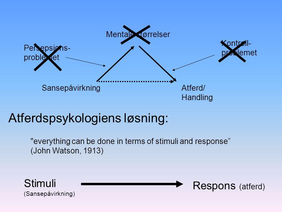 Mentale størrelser SansepåvirkningAtferd/ Handling Atferdspsykologiens løsning: Persepsjons- problemet Kontroll- problemet Respons (atferd) Stimuli (S