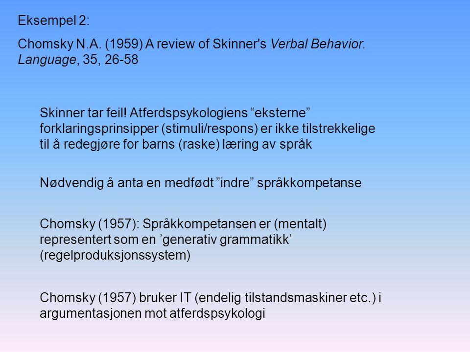 Chomsky (1957) bruker IT (endelig tilstandsmaskiner etc.) i argumentasjonen mot atferdspsykologi Chomsky (1957): Språkkompetansen er (mentalt) representert som en 'generativ grammatikk' (regelproduksjonssystem) Nødvendig å anta en medfødt indre språkkompetanse Eksempel 2: Chomsky N.A.