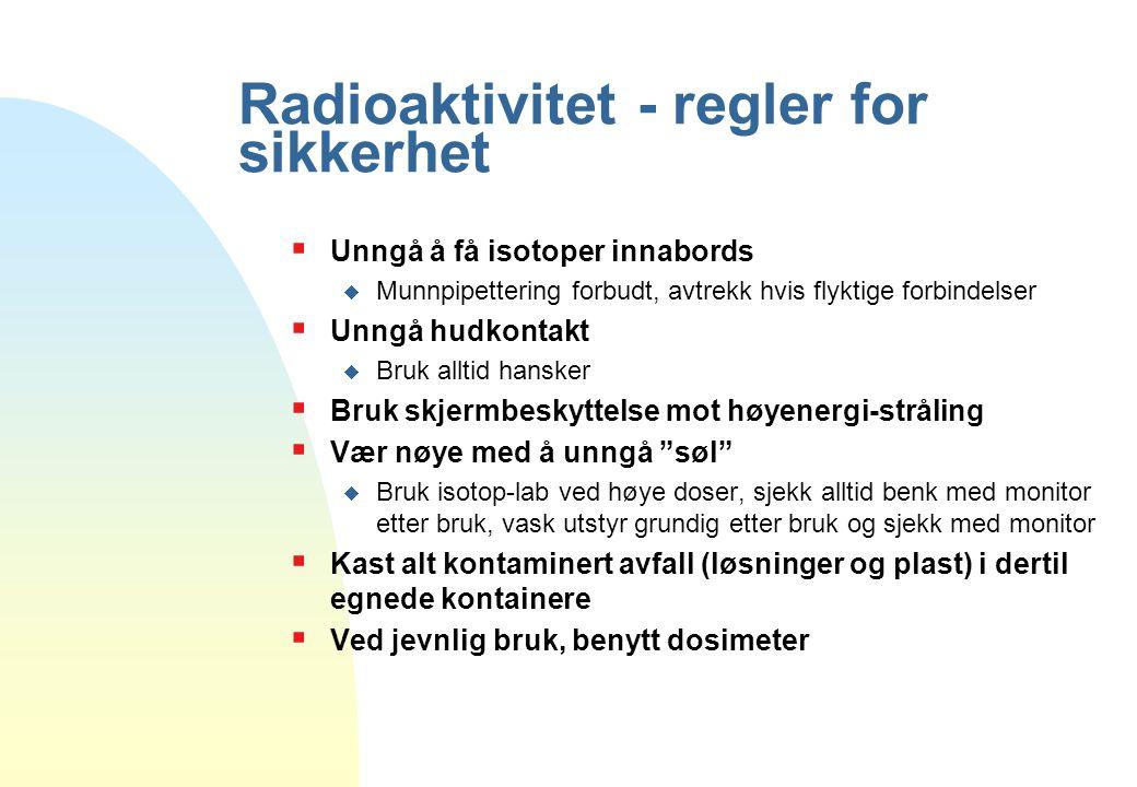 Radioaktivitet - regler for sikkerhet  Unngå å få isotoper innabords  Munnpipettering forbudt, avtrekk hvis flyktige forbindelser  Unngå hudkontakt