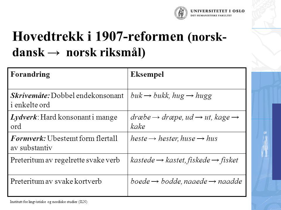 Institutt for lingvistiske og nordiske studier (ILN) Hovedtrekk i 1907-reformen (norsk- dansk → norsk riksmål) boede → bodde, naaede → naaddePreteritu