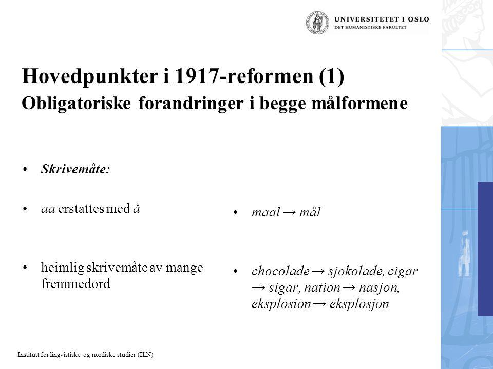 Institutt for lingvistiske og nordiske studier (ILN) Hovedpunkter i 1917-reformen (1) Obligatoriske forandringer i begge målformene Skrivemåte: aa ers