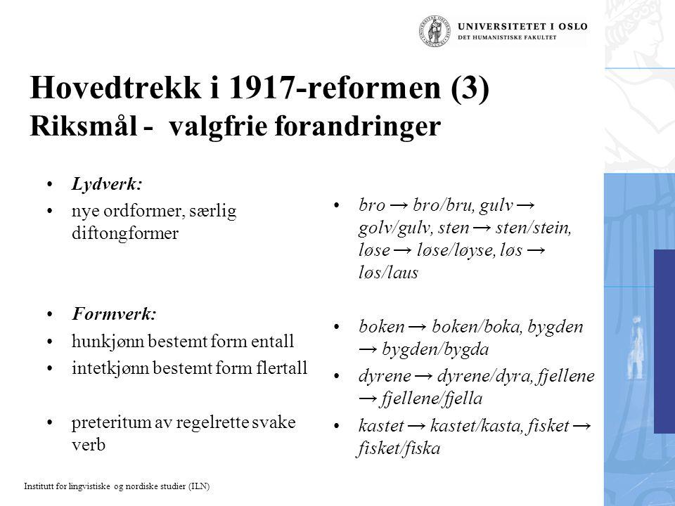 Institutt for lingvistiske og nordiske studier (ILN) Hovedtrekk i 1917-reformen (3) Riksmål - valgfrie forandringer Lydverk: nye ordformer, særlig dif