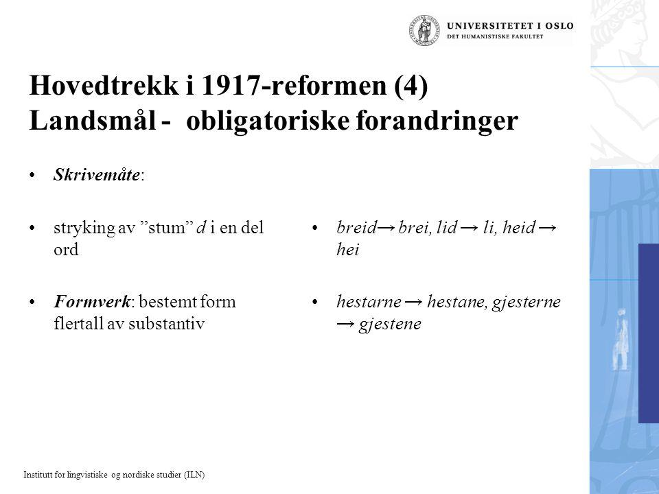 Institutt for lingvistiske og nordiske studier (ILN) Hovedtrekk i 1917-reformen (5) Landsmål - valgfrie forandringer Lydverk: monoftong i stedet for diftong dobbel konsonant i stedet for enkel Formverk: ending i hunkjønn bestemt form entall og intetkjønn bestemt form flertall på –i eller –a draum→ draum/drøm, haust →haust/høst, høyra → høyra/høra ven →ven/venn, fatig→ fatig/fattig, gamal → gamal/gammal boki → boki/boka, soli → soli/sola, dyri → dyri/dyra, husi → husi/husa